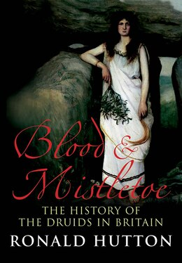 Book Blood and Mistletoe: The History of the Druids in Britain by Ronald Hutton