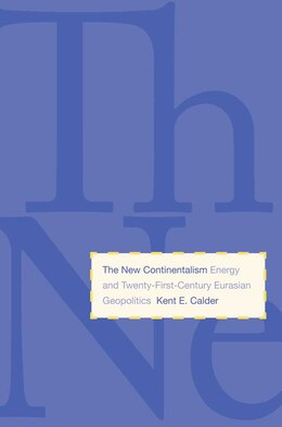 Book The New Continentalism: Energy and Twenty-First-Century Eurasian Geopolitics by Kent E. Calder
