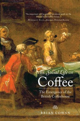 Book The Social Life of Coffee: The Emergence of the British Coffeehouse by Brian Cowan