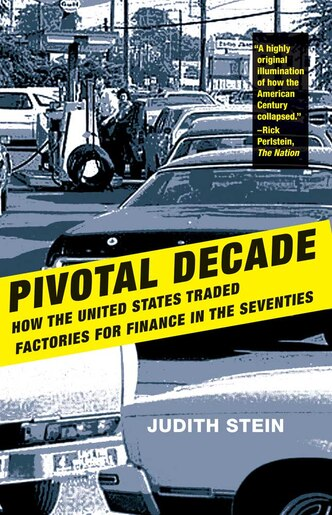 Pivotal Decade: How the United States Traded Factories for Finance in the Seventies by Judith Stein