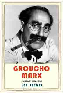 Groucho Marx: The Comedy Of Existence by Lee Siegel