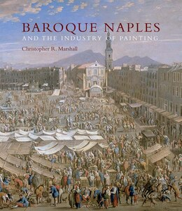 Book Baroque Naples And The Industry Of Painting: The World In The Workbench by Christopher R. Marshall