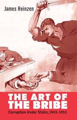Book The Art Of The Bribe: Corruption Under Stalin, 1943-1953 by James Heinzen