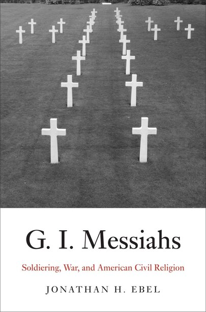 G.i. Messiahs: Soldiering, War, And American Civil Religion by Jonathan H. Ebel
