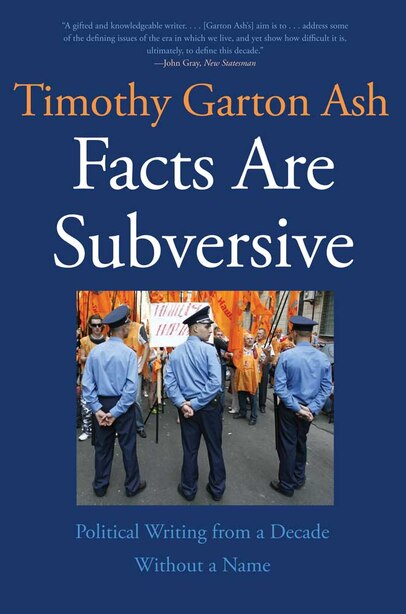 Facts Are Subversive: Political Writing from a Decade Without a Name by Timothy Garton Ash