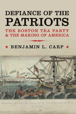 Book Defiance of the Patriots: The Boston Tea Party and the Making of America by Benjamin L. Carp