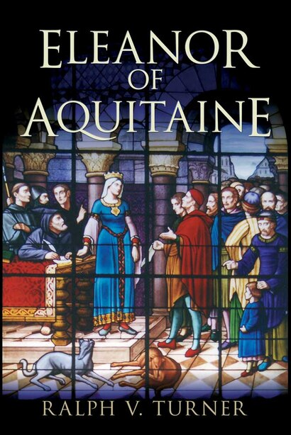 Eleanor of Aquitaine: Queen of France, Queen of England by Ralph V. Turner