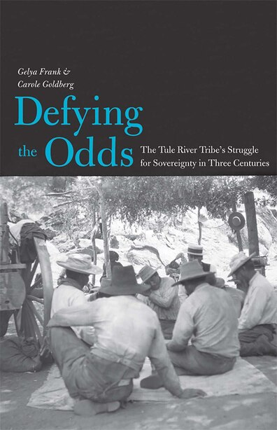 Defying the Odds: The Tule River Tribe's Struggle for Sovereignty in Three Centuries by Gelya Frank