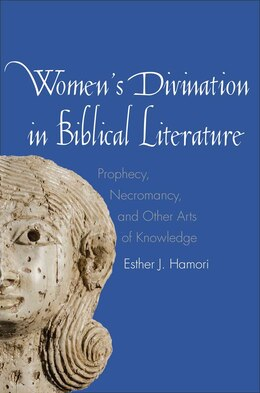 Book Women's Divination In Biblical Literature: Prophecy, Necromancy, And Other Arts Of Knowledge by Esther J. Hamori