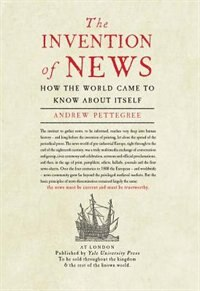 The Invention Of News: How The World Came To Know About Itself by Andrew Pettegree