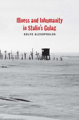 Book Illness And Inhumanity In Stalin's Gulag by Golfo Alexopoulos