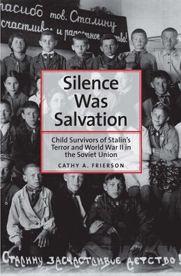 Book Silence Was Salvation: Child Survivors Of Stalin?s Terror And World War Ii In The Soviet Union by Cathy A. Frierson