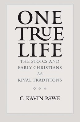 Book One True Life: The Stoics And Early Christians As Rival Traditions by C. Kavin Rowe