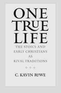 One True Life: The Stoics And Early Christians As Rival Traditions by C. Kavin Rowe