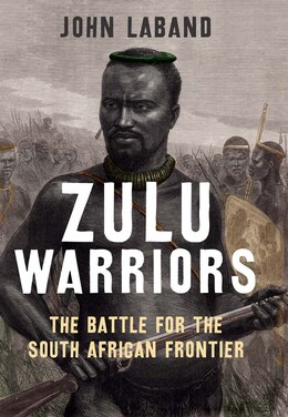 Book Zulu Warriors: The Battle For The South African Frontier by John Laband