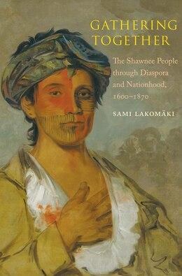 Book Gathering Together: The Shawnee People Through Diaspora And Nationhood, 1600?1870 by Sami Lakomaki (lakomäki)
