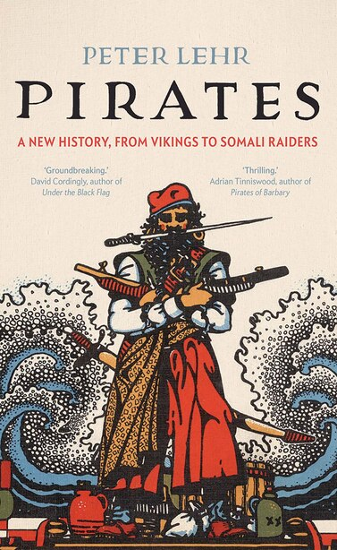 Pirates: A New History, From Vikings To Somali Raiders by Peter Lehr