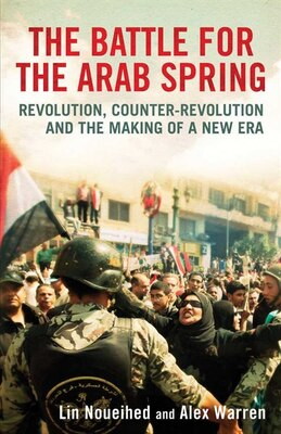 Book The Battle for the Arab Spring: Revolution, Counter-Revolution and the Making of a New Era by Lin Noueihed