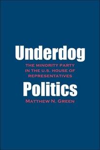 Underdog Politics: The Minority Party In The U.s. House Of Representatives