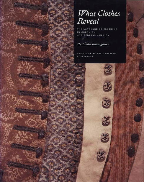 What Clothes Reveal: The Language of Clothing in Colonial and Federal America by Linda Baumgarten