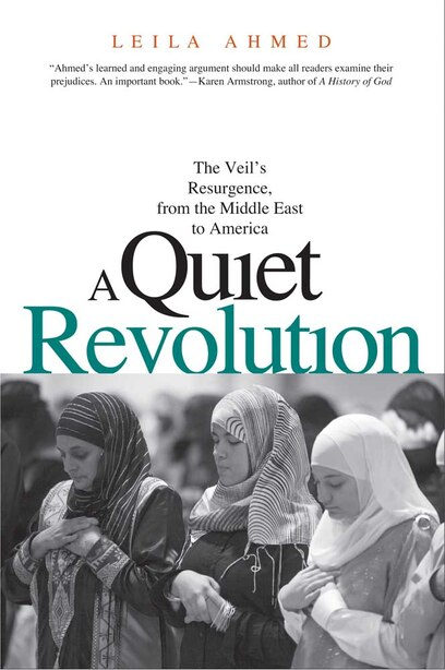 A Quiet Revolution: The Veil's Resurgence, from the Middle East to America by Leila Ahmed