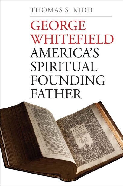 George Whitefield: America's Spiritual Founding Father by Thomas S. Kidd