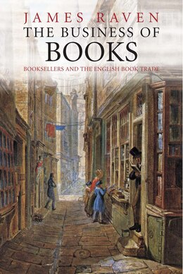Book The Business Of Books: Booksellers And The English Book Trade 1450-1850 by James Raven