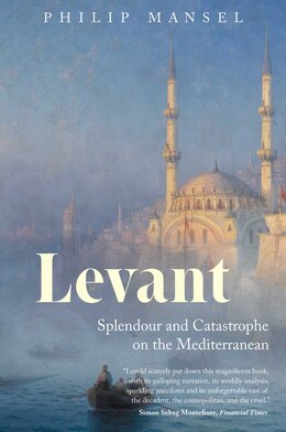 Book Levant: Splendour and Catastrophe on the Mediterranean by Philip Mansel