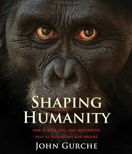Book Shaping Humanity: How Science, Art, And Imagination Help Us Understand Our Origins by John Gurche