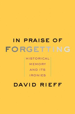 Book In Praise Of Forgetting: Historical Memory And Its Ironies by David Rieff