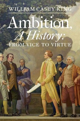 Book Ambition, A History: From Vice to Virtue by William Casey King