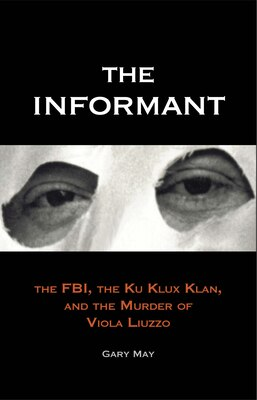 Book The Informant: The FBI, the Ku Klux Klan, and the Murder of Viola Liuzzo by Gary May
