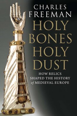 Book Holy Bones, Holy Dust: How Relics Shaped the History of Medieval Europe by Charles Freeman