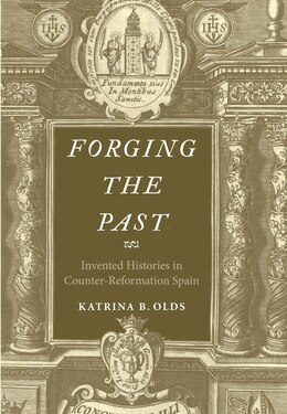 Book Forging The Past: Invented Histories In Counter-reformation Spain by Katrina B. Olds