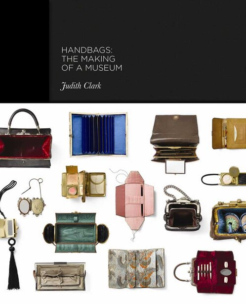 Handbags: The Making Of A Museum by Claire Wilcox