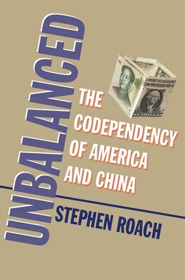 Book Unbalanced: The Codependency Of America And China by Stephen Roach