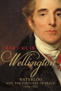 Wellington: Waterloo And The Fortunes Of Peace 1814?1852