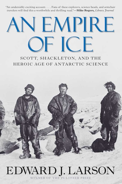 An Empire of Ice: Scott, Shackleton, and the Heroic Age of Antarctic Science by Edward J Larson