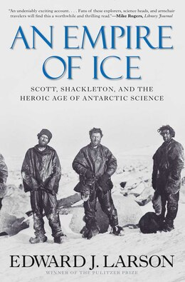Book An Empire of Ice: Scott, Shackleton, and the Heroic Age of Antarctic Science by Edward J Larson