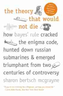 The Theory That Would Not Die: How Bayes' Rule Cracked the Enigma Code, Hunted Down Russian Submarines, and Emerged Triumphant fro by Sharon Bertsch McGrayne