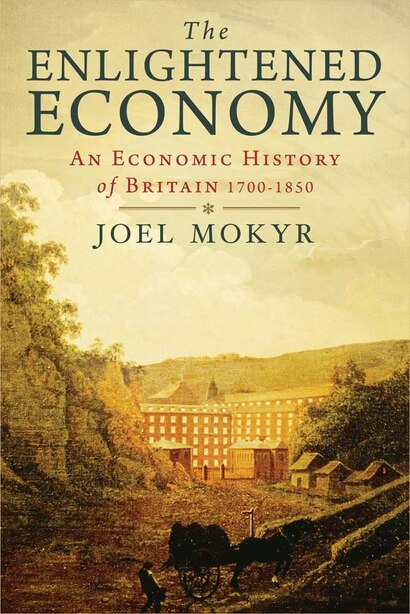 The Enlightened Economy: An Economic History Of Britain 1700-1850 by Joel Mokyr