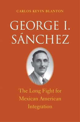 Book George I. Sánchez: The Long Fight For Mexican American Integration by Carlos Kevin Blanton