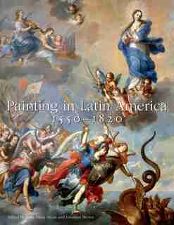 Painting In Latin America, 1550-1820: From Conquest To Independence by Luisa Elena Alcalá
