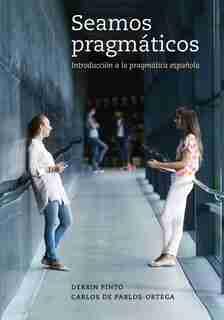 Seamos Pragmáticos: Introducción A La Pragmática Española by Derrin Pinto