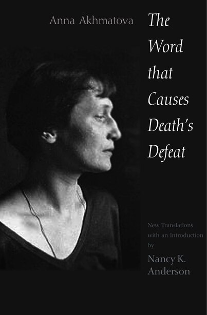 The Word That Causes Death's Defeat: Poems Of Memory by Anna Akhmatova
