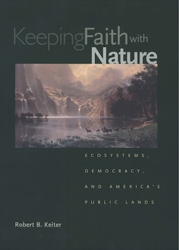 Book Keeping Faith With Nature: Ecosystems, Democracy, And America's Public Lands by Robert B. Keiter