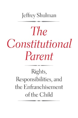 Book The Constitutional Parent: Rights, Responsibilities, And The Enfranchisement Of The Child by Jeffrey Shulman