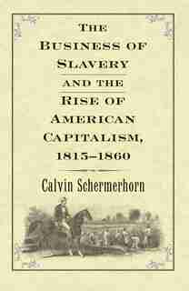 The Business Of Slavery And The Rise Of American Capitalism, 1815-1860 by Jack  Lawrence Schermerhorn
