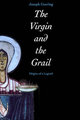 Book The Virgin And The Grail: Origins Of A Legend by Joseph Goering