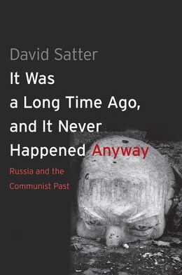 Book It Was A Long Time Ago, And It Never Happened Anyway: Russia And The Communist Past by David Satter